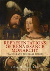 Representations of Renaissance Monarchy: Francis I and the Image-Makers