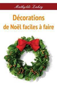 Decorations de Noel Faciles a Faire: Comment Realiser Par Vous-Memes Des Decorations Florales Pour Votre Maison