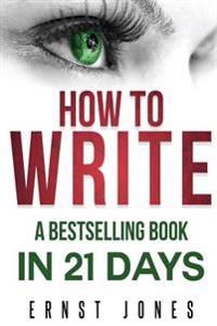 Write: Write: How to Write, a Best Selling Book in 21 Days! Write Better, Write Nonfiction, Write a Book, Faster!