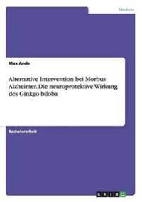 Alternative Intervention bei Morbus Alzheimer. Die neuroprotektive Wirkung des Ginkgo biloba
