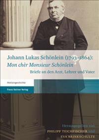 """Johann Lukas Schonlein (1793-1864): """"Mon Cher Monsieur Schonlein"""": Briefe an Den Arzt, Lehrer Und Vater"""