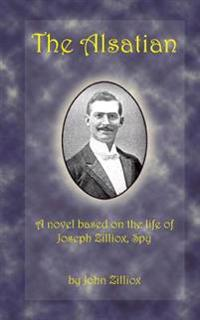The Alsatian: A Novel Based on the Life of Joseph Zilliox, Spy.