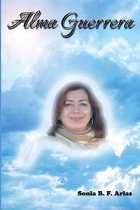Alma Guerrera: Biografia Novelada de Martha Monroy Ornelas