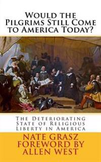 Would the Pilgrims Still Come to America Today?: The Deteriorating State of Religious Liberty in America