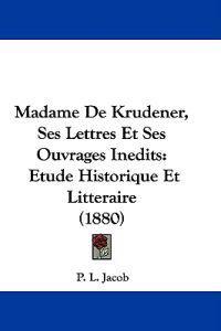 Madame De Krudener, Ses Lettres Et Ses Ouvrages Inedits