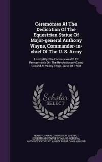 Ceremonies at the Dedication of the Equestrian Statue of Major-General Anthony Wayne, Commander-In-Chief of the U. S. Army