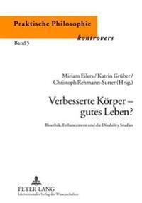 Verbesserte Koerper - Gutes Leben?: Bioethik, Enhancement Und Die Disability Studies