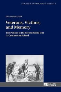 Veterans, Victims, and Memory: The Politics of the Second World War in Communist Poland