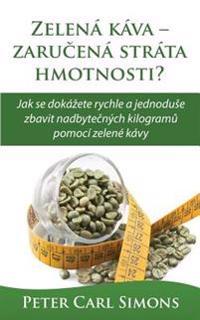 Zelena Kava - Zarucena Strata Hmotnosti?: Jak Se Dokazete Rychle a Jednoduse Zbavit Nadbytecnych Kilogramu Pomoci Zelene Kavy