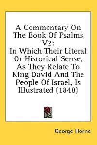 A Commentary On The Book Of Psalms V2: In Which Their Literal Or Historical Sense, As They Relate To King David And The People Of Israel, Is Illustrat