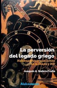 """La Perversion del Legado Griego: Kalokagathia y Mutilacion En La Iliada y """"300"""""""