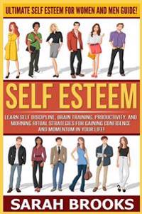 Self Esteem: Ultimate Self Esteem for Women and Men Guide! Learn Self Discipline, Brain Training, Productivity, and Morning Ritual