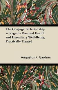 The Conjugal Relationship as Regards Personal Health and Hereditary Well-Being, Practically Treated