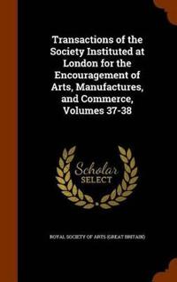 Transactions of the Society Instituted at London for the Encouragement of Arts, Manufactures, and Commerce, Volumes 37-38