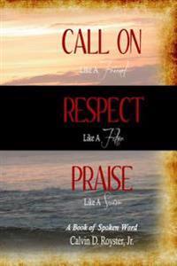 Call on Like a Friend, Respect Like a Father, Praise Like a Savior: A Book of Spoken Word