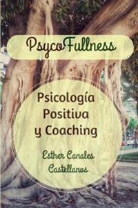 Psycofullness. Psicologia Positiva y Coaching.: Para Una Vida Mas Plena.