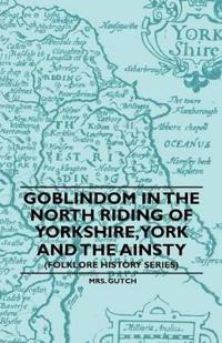 Goblindom In The North Riding Of Yorkshire, York And The Ainsty (Folklore History Series)