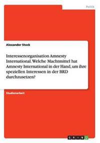 Interessenorganisation Amnesty International. Welche Machtmittel Hat Amnesty International in Der Hand, Um Ihre Speziellen Interessen in Der Brd Durchzusetzen?
