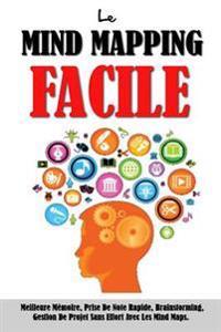 Le Mind Mapping Facile: Meilleure Memoire, Prise de Note Rapide, Brainstorming, Gestion de Projet Sans Effort Avec Les Mind Maps.