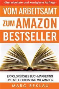 Vom Arbeitsamt Zum Amazon Bestseller: Erfolgreiches Buchmarketing Und Self-Publishing Mit Amazon