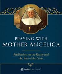 Praying with Mother Angelica: Meditations on the Rosary and the Way of the Cross