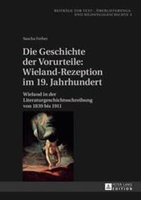 Die Geschichte Der Vorurteile: Wieland-Rezeption Im 19. Jahrhundert: Wieland in Der Literaturgeschichtsschreibung Von 1839 Bis 1911