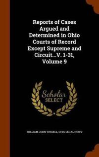 Reports of Cases Argued and Determined in Ohio Courts of Record Except Supreme and Circuit...V. 1-31, Volume 9