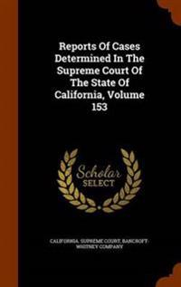 Reports of Cases Determined in the Supreme Court of the State of California, Volume 153