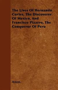 The Lives Of Hernando Cortes, The Discoverer Of Mexico, And Francisco Pizarro, The Conqueror Of Peru