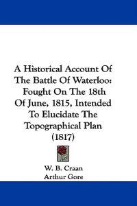 A Historical Account Of The Battle Of Waterloo: Fought On The 18th Of June, 1815, Intended To Elucidate The Topographical Plan (1817)