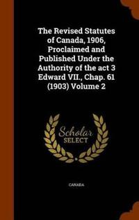 The Revised Statutes of Canada, 1906, Proclaimed and Published Under the Authority of the ACT 3 Edward VII., Chap. 61 (1903) Volume 2