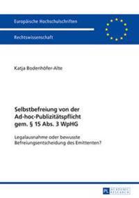 Selbstbefreiung Von Der Ad-Hoc-Publizitaetspflicht Gem. § 15 Abs. 3 Wphg: Legalausnahme Oder Bewusste Befreiungsentscheidung Des Emittenten?