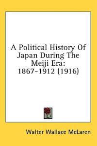 A Political History of Japan During the Meiji Era, 1867-1912