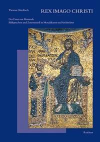 Rex Imago Christi: Der Dom Von Monreale - Bildsprache Und Zeremoniell in Mosaikkunst Und Architektur