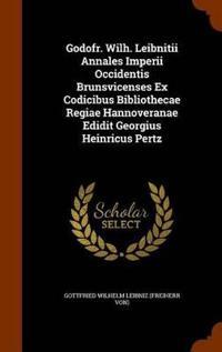 Godofr. Wilh. Leibnitii Annales Imperii Occidentis Brunsvicenses Ex Codicibus Bibliothecae Regiae Hannoveranae Edidit Georgius Heinricus Pertz