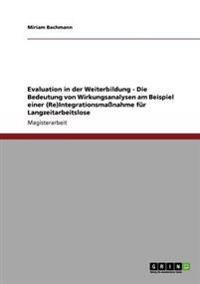 Evaluation in Der Weiterbildung - Die Bedeutung Von Wirkungsanalysen Am Beispiel Einer (Re)Integrationsmassnahme Fur Langzeitarbeitslose