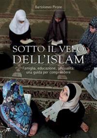 Sotto Il Velo Dell'islaam: Famiglia, Educazione, Sessualitaa: Una Guida Per Comprendere