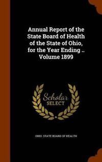 Annual Report of the State Board of Health of the State of Ohio, for the Year Ending .. Volume 1899