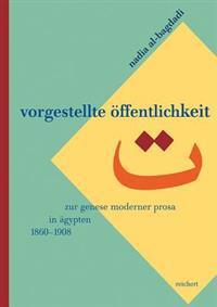 Vorgestellte Offentlichkeit: Zur Genese Moderner Prosa in Agypten (1860 Bis 1908)