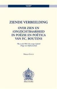 Ziende Verbeelding: Over Zien En (On)Zichtbaarheid in Poezie En Poetica Van P.C. Boutens