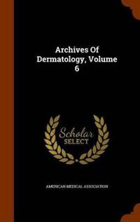Archives of Dermatology, Volume 6