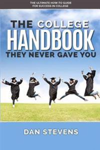The College Handbook They Never Gave You: The Ultimate How-To Guide for Success in College