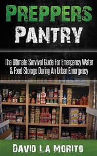 Preppers Pantry: The Ultimate Survival Guide for Emergency Water & Food Storage During an Urban Emergency
