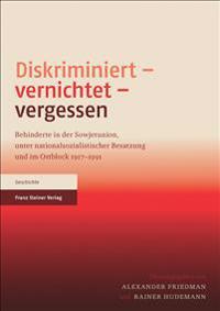 Diskriminiert - Vernichtet - Vergessen: Behinderte in Der Sowjetunion, Unter Nationalsozialistischer Besatzung Und Im Ostblock 1917-1991