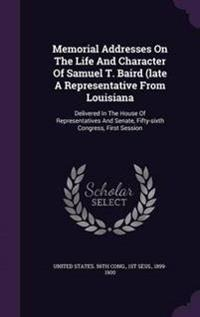 Memorial Addresses on the Life and Character of Samuel T. Baird (Late a Representative from Louisiana