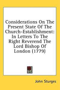 Considerations On The Present State Of The Church-Establishment: In Letters To The Right Reverend The Lord Bishop Of London (1779)
