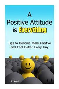 A Positive Attitude Is Everything: Tips to Becoming More Positive and Feeling Better Every Day (Changing Your Attitude, Find Your Purpose, Life-Changi