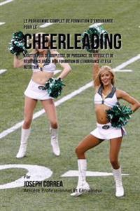 Le Programme Complet de Formation D'Endurance Pour Le Cheerleading: Ajouter Plus de Souplesse, de Puissance, de Vitesse Et de Resistance Grace a la Fo