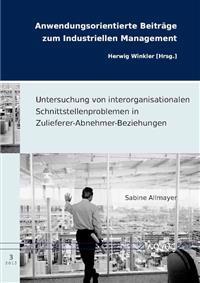 Untersuchung Von Interorganisationalen Schnittstellenproblemen in Zulieferer-Abnehmer-Beziehungen: Empirische Erklarungsansatze Und Praktische Losungs