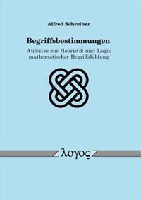 Begriffsbestimmungen: Aufsatze Zur Heuristik Und Logik Mathematischer Begriffsbildung